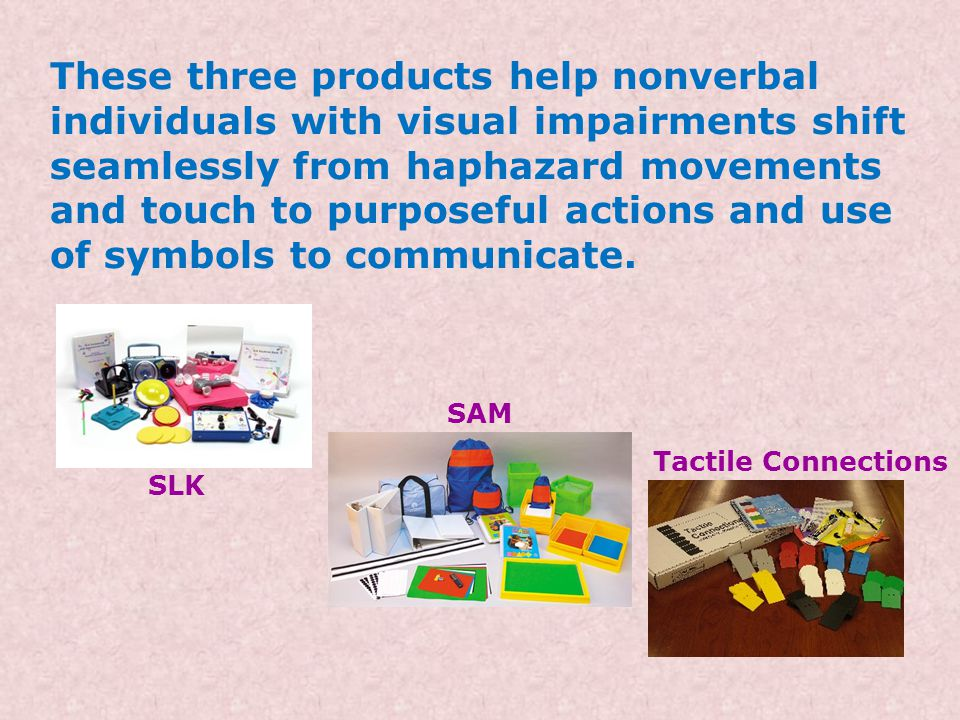 These three products help nonverbal individuals with visual impairments shift seamlessly from haphazard movements and touch to purposeful actions and use of symbols to communicate.