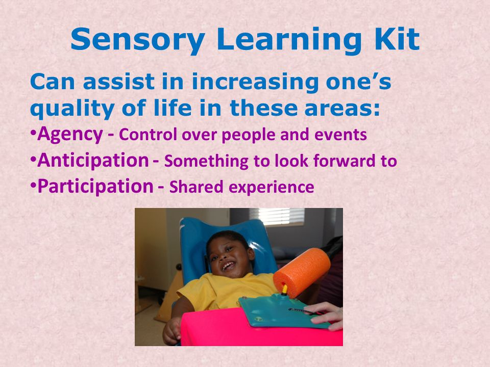 Sensory Learning Kit Can assist in increasing one's quality of life in these areas: Agency - Control over people and events.