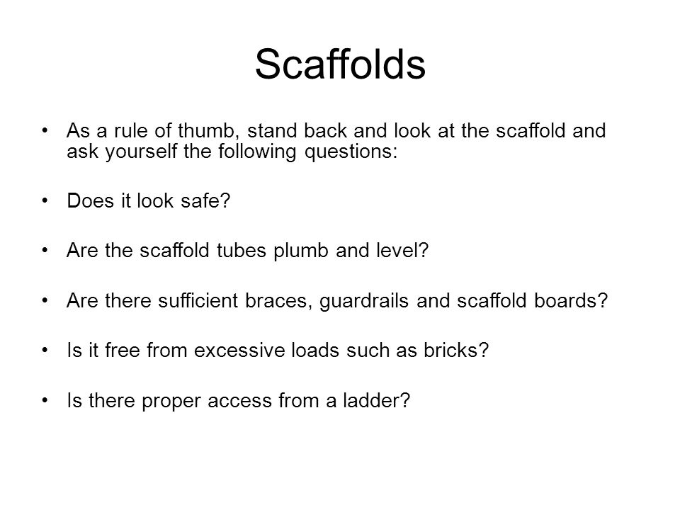 Scaffolds As a rule of thumb, stand back and look at the scaffold and ask yourself the following questions: