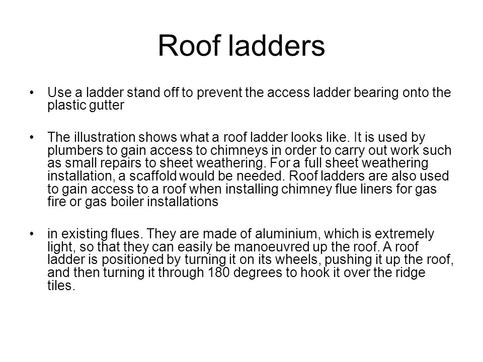 Roof ladders Use a ladder stand off to prevent the access ladder bearing onto the plastic gutter.
