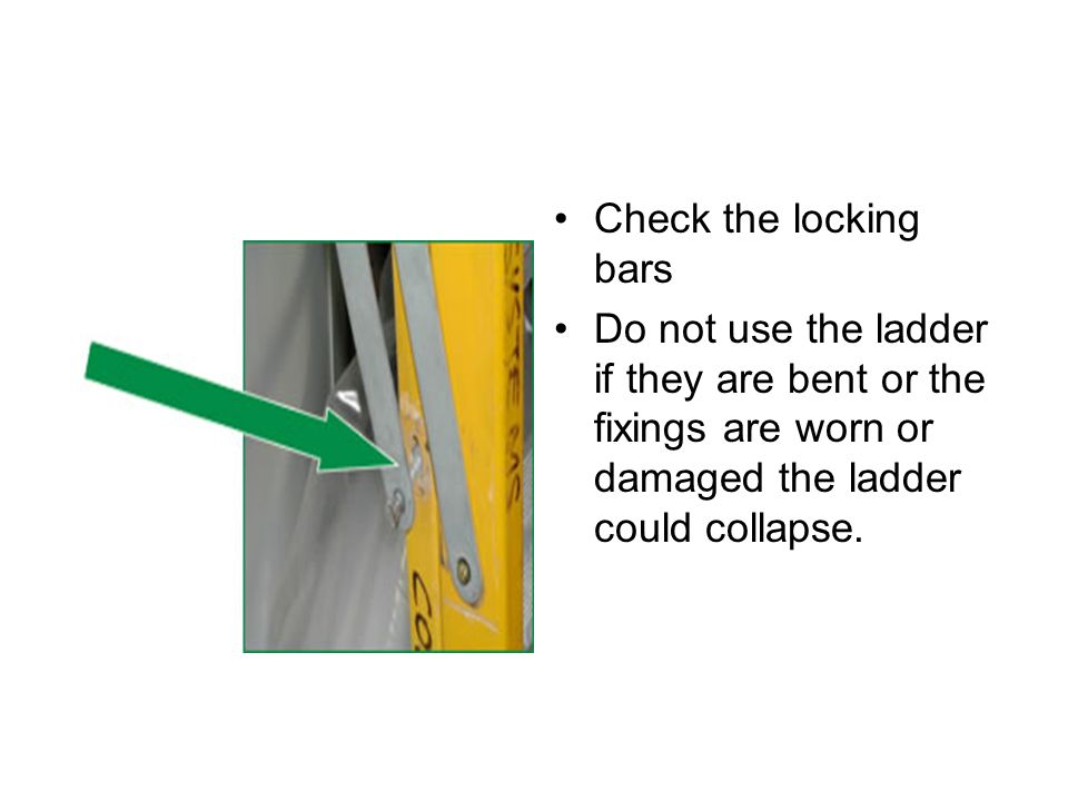 Check the locking bars Do not use the ladder if they are bent or the fixings are worn or damaged the ladder could collapse.