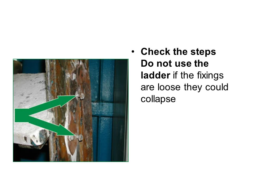 Check the steps Do not use the ladder if the fixings are loose they could collapse