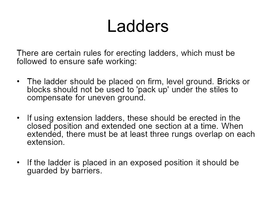 Ladders There are certain rules for erecting ladders, which must be followed to ensure safe working:
