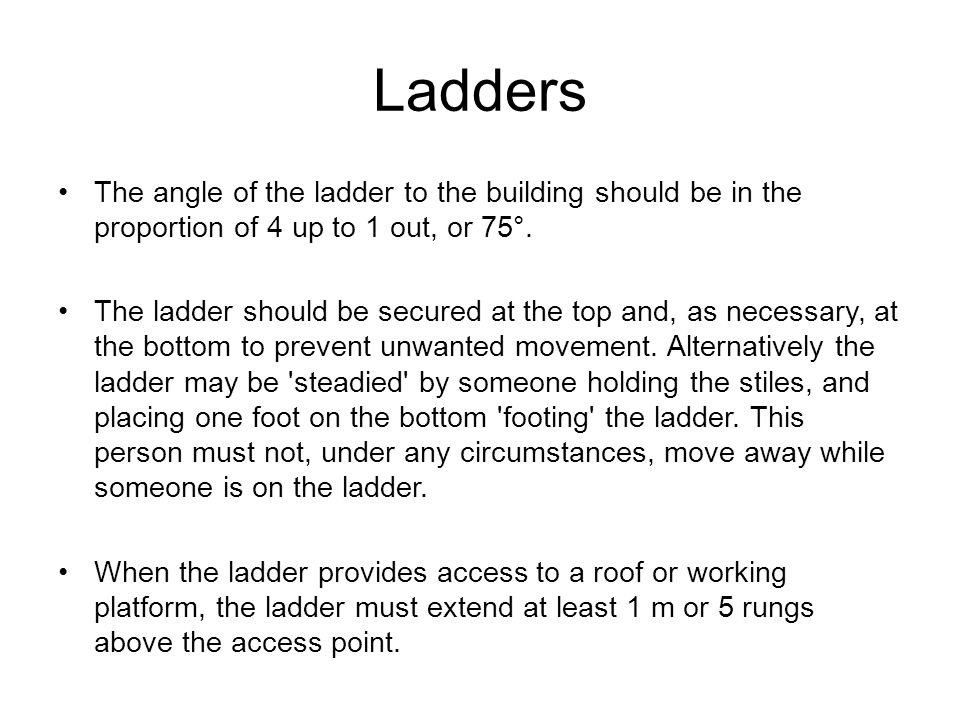 Ladders The angle of the ladder to the building should be in the proportion of 4 up to 1 out, or 75°.