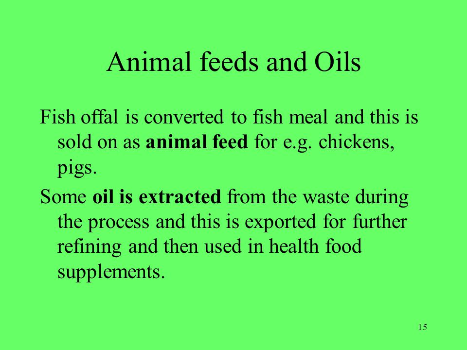 Animal feeds and Oils Fish offal is converted to fish meal and this is sold on as animal feed for e.g. chickens, pigs.