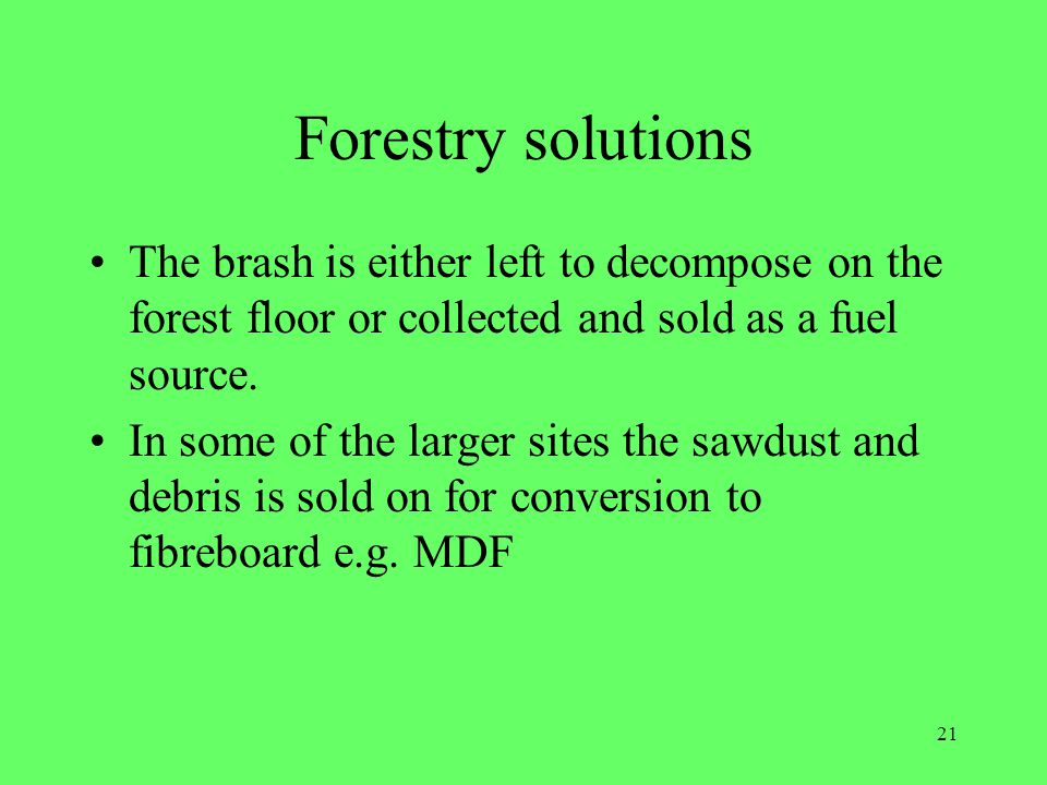 Forestry solutions The brash is either left to decompose on the forest floor or collected and sold as a fuel source.