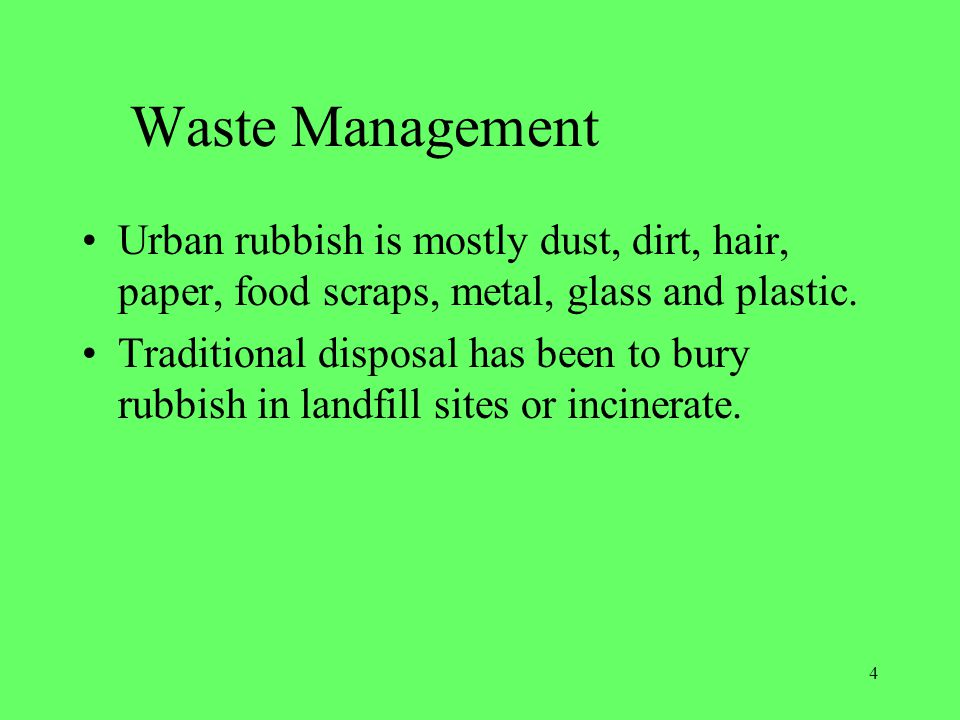 Waste Management Urban rubbish is mostly dust, dirt, hair, paper, food scraps, metal, glass and plastic.