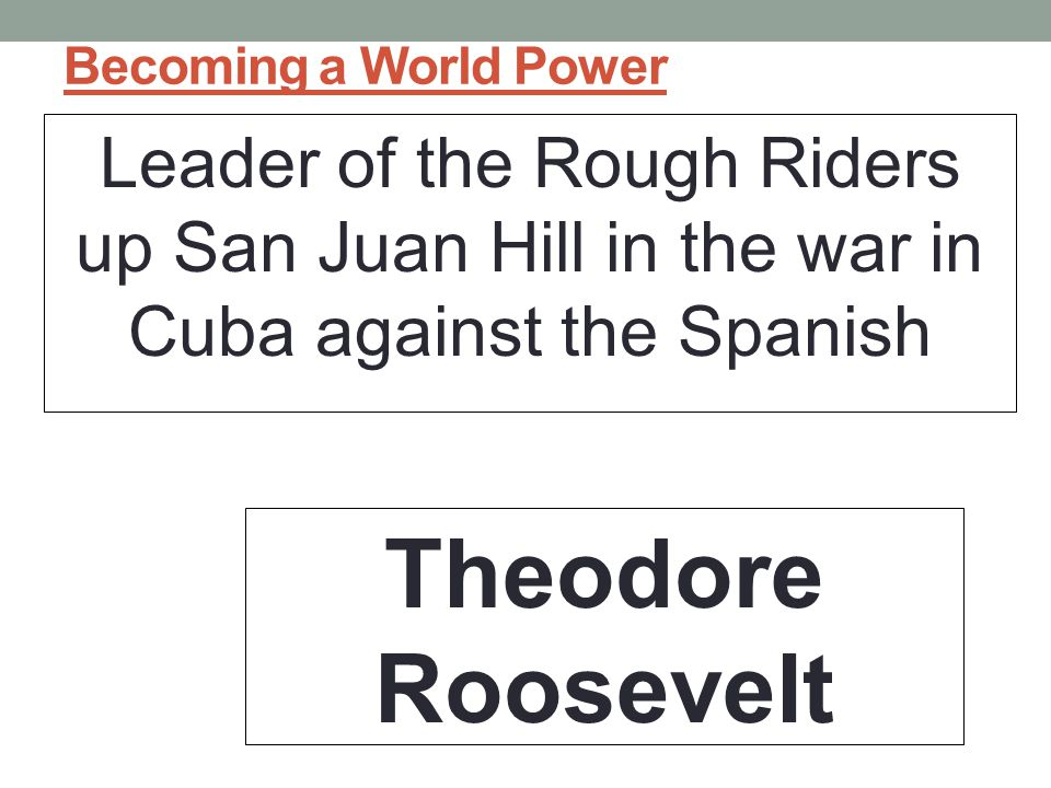 Becoming a World Power Leader of the Rough Riders up San Juan Hill in the war in Cuba against the Spanish.