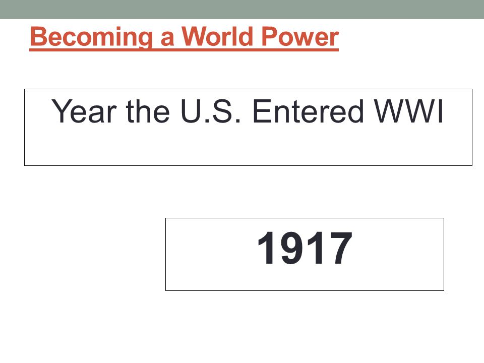 Becoming a World Power Year the U.S. Entered WWI 1917