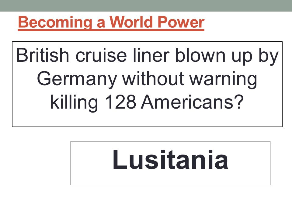 Becoming a World Power British cruise liner blown up by Germany without warning killing 128 Americans