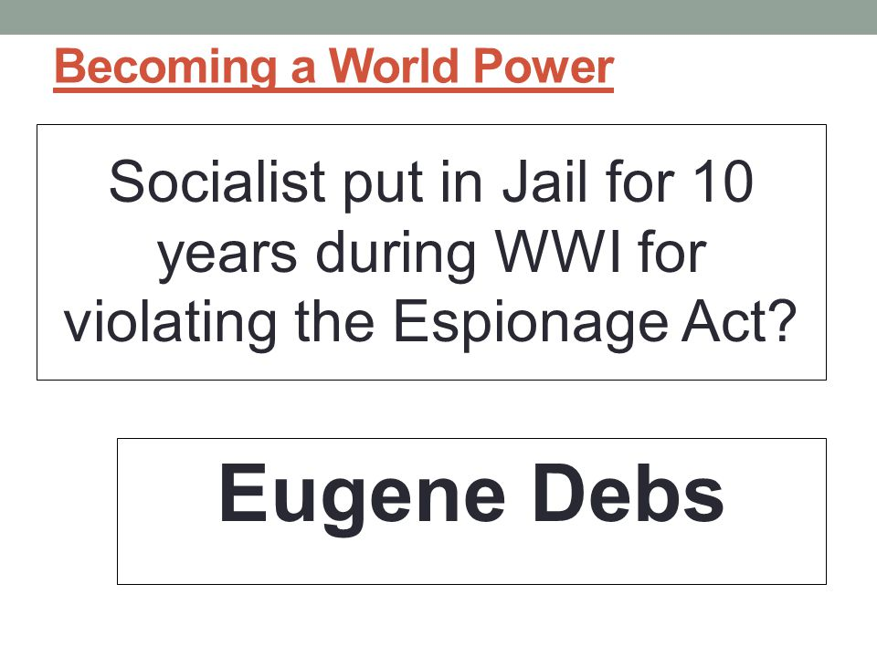 Becoming a World Power Socialist put in Jail for 10 years during WWI for violating the Espionage Act