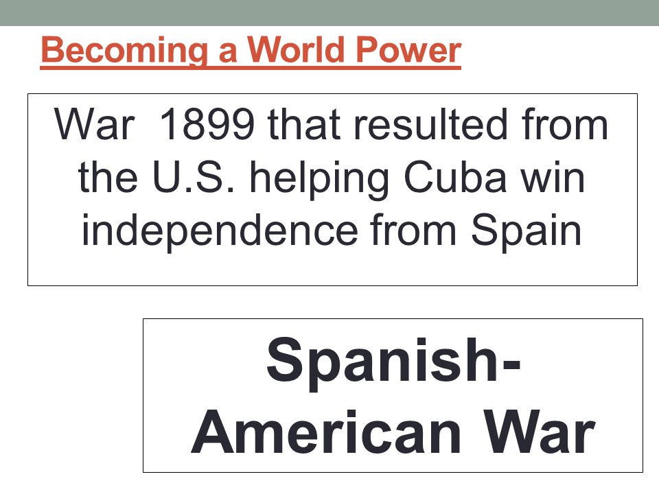 Becoming a World Power War 1899 that resulted from the U.S. helping Cuba win independence from Spain.
