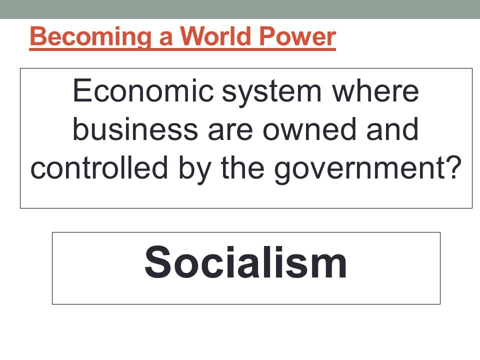 Becoming a World Power Economic system where business are owned and controlled by the government.