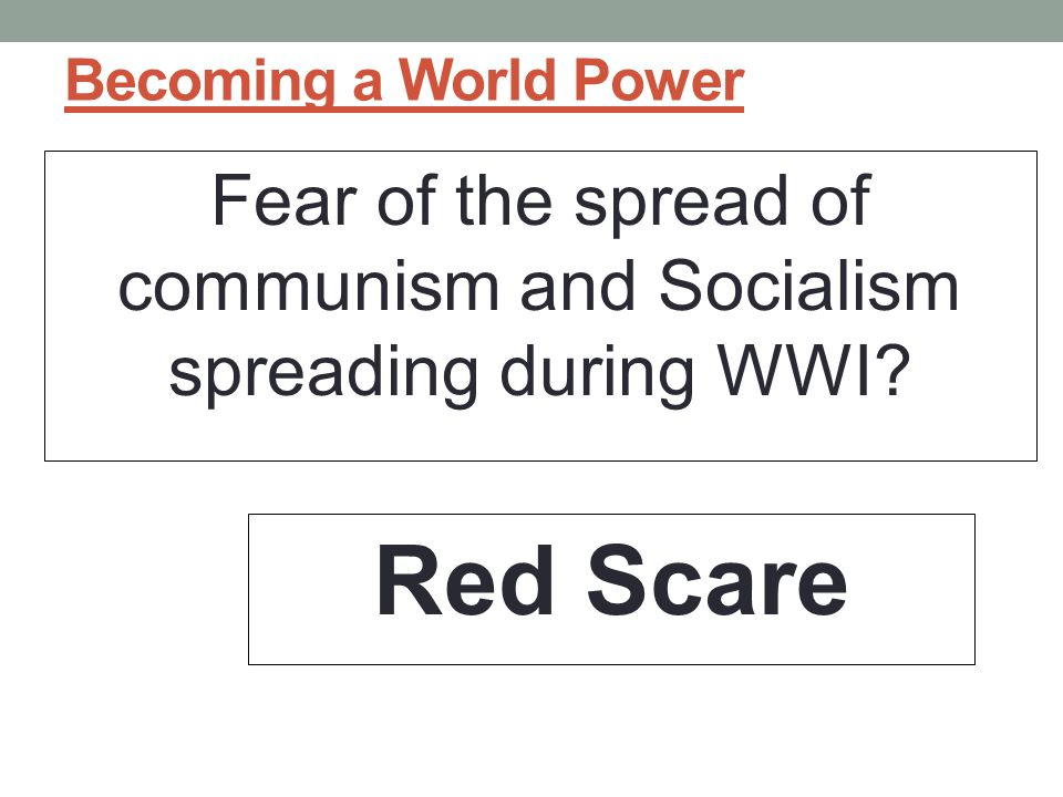 Fear of the spread of communism and Socialism spreading during WWI