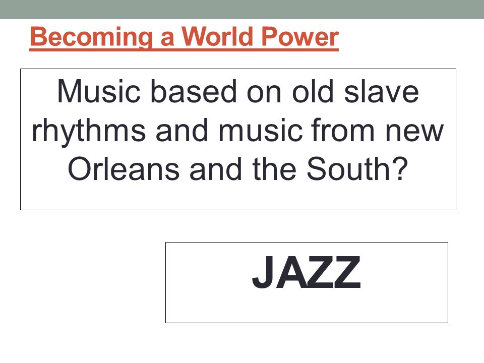 Becoming a World Power Music based on old slave rhythms and music from new Orleans and the South.