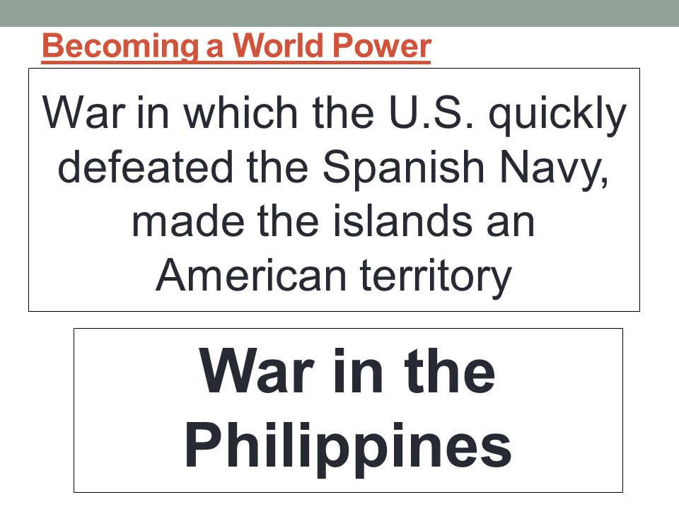 Becoming a World Power War in which the U.S. quickly defeated the Spanish Navy, made the islands an American territory.