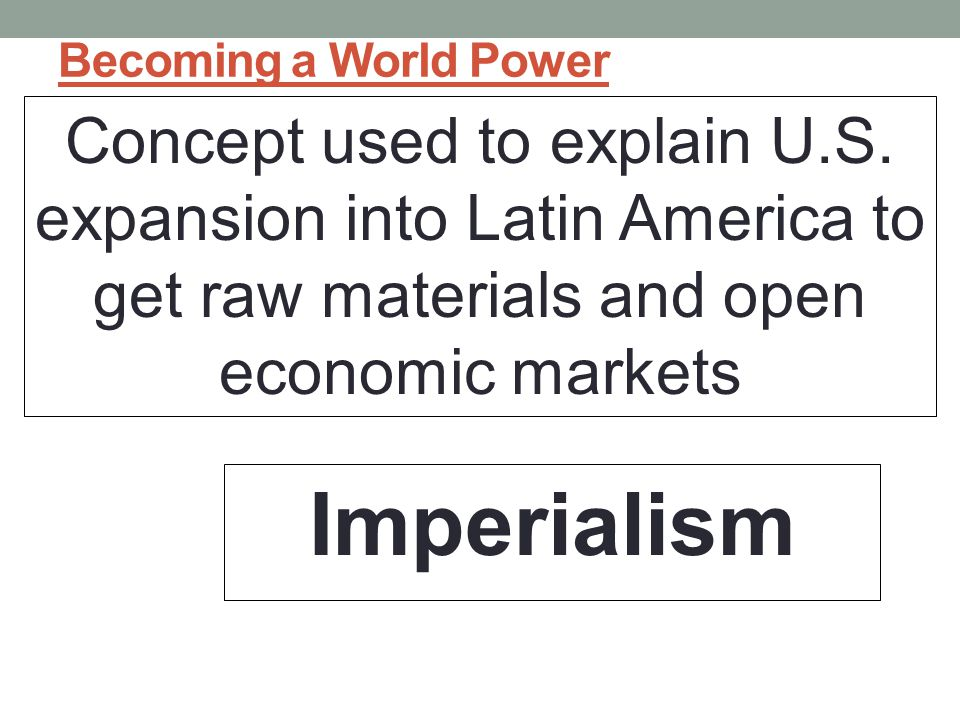 Becoming a World Power Concept used to explain U.S. expansion into Latin America to get raw materials and open economic markets.