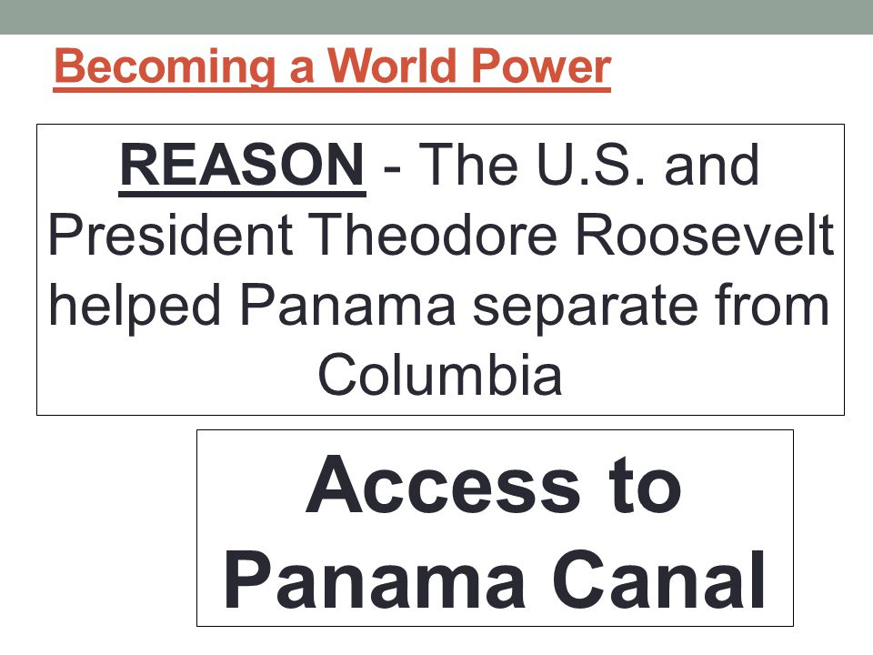 Becoming a World Power REASON - The U.S. and President Theodore Roosevelt helped Panama separate from Columbia.