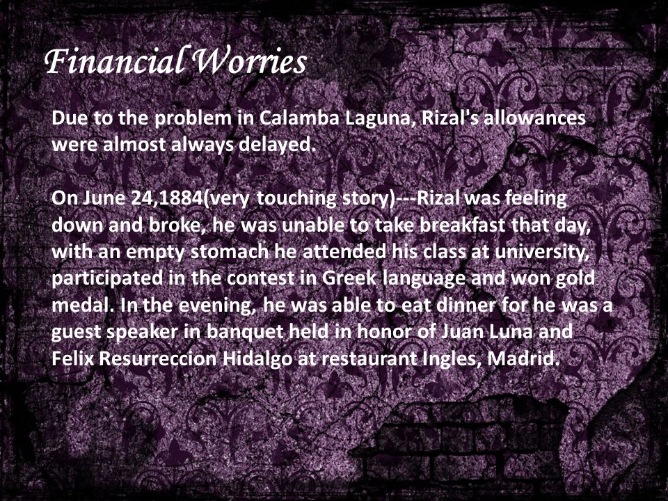 Financial Worries Due to the problem in Calamba Laguna, Rizal s allowances were almost always delayed.
