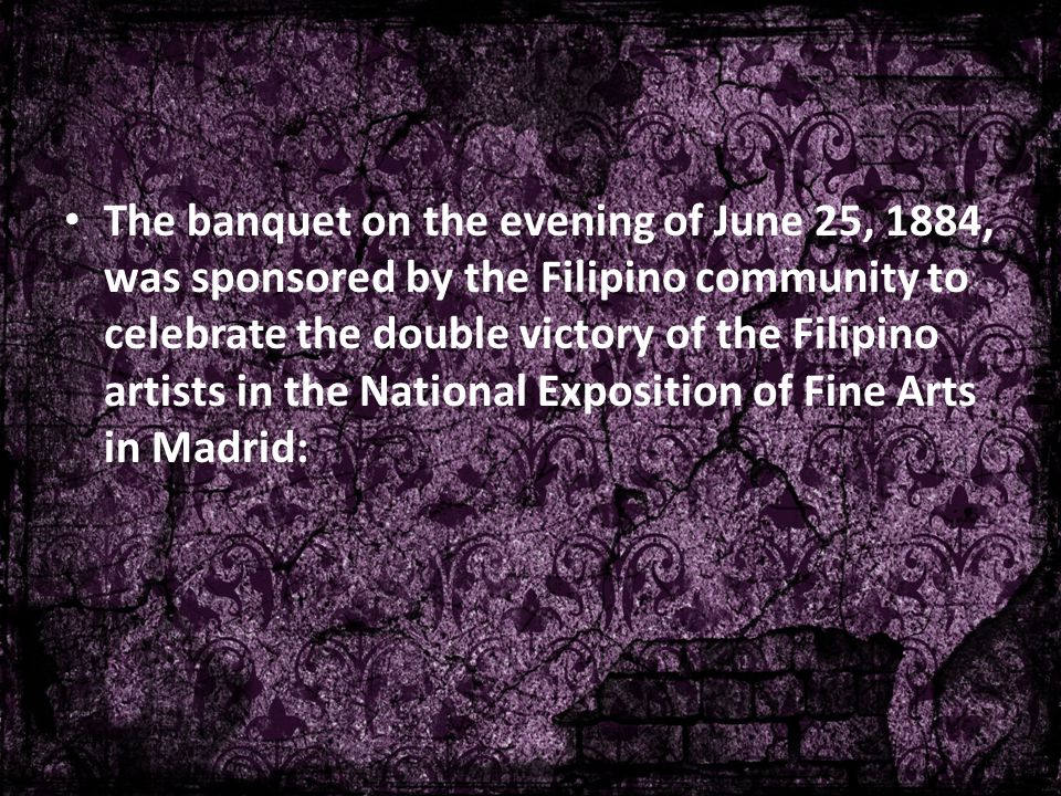 The banquet on the evening of June 25, 1884, was sponsored by the Filipino community to celebrate the double victory of the Filipino artists in the National Exposition of Fine Arts in Madrid: