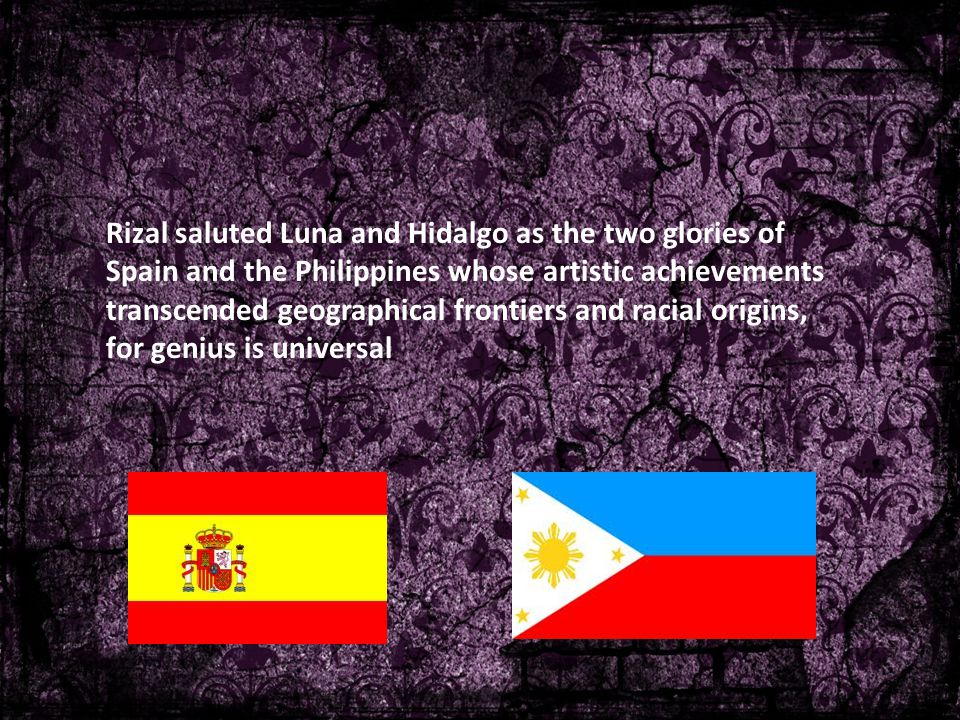 Rizal saluted Luna and Hidalgo as the two glories of Spain and the Philippines whose artistic achievements transcended geographical frontiers and racial origins, for genius is universal