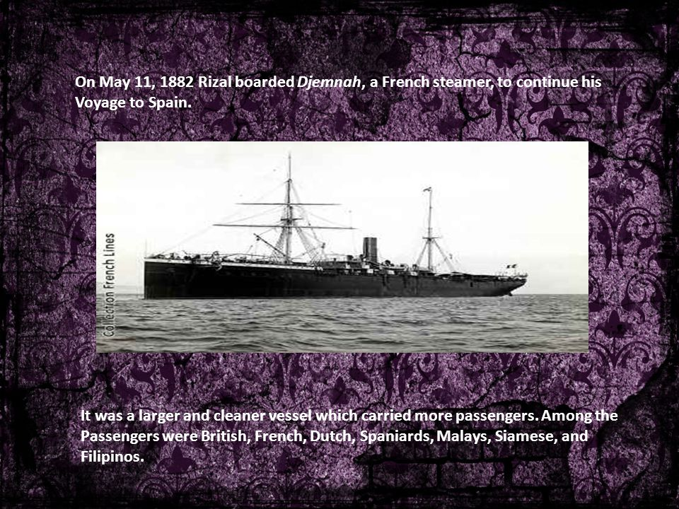 On May 11, 1882 Rizal boarded Djemnah, a French steamer, to continue his