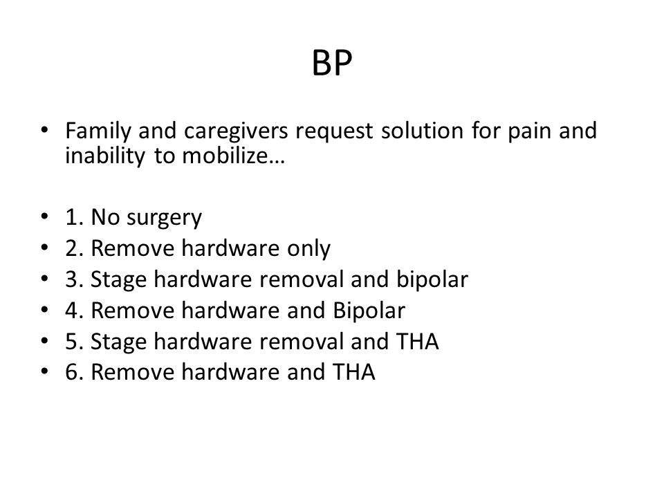 BP Family and caregivers request solution for pain and inability to mobilize… 1. No surgery. 2. Remove hardware only.