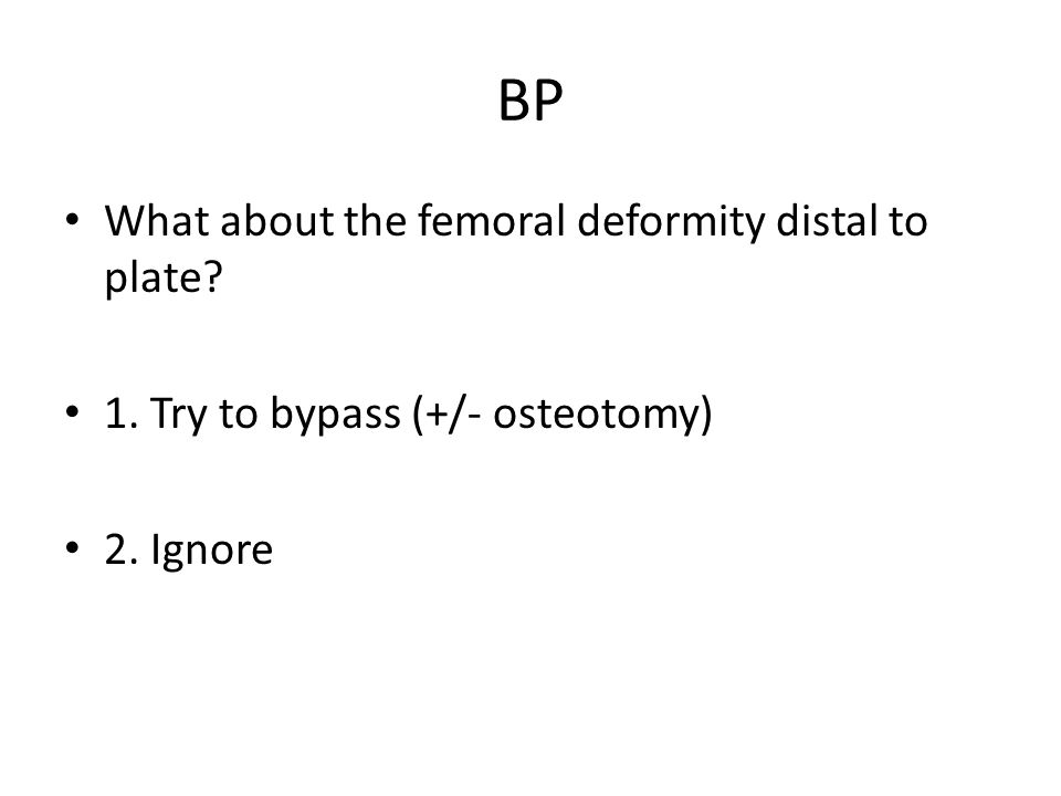 BP What about the femoral deformity distal to plate