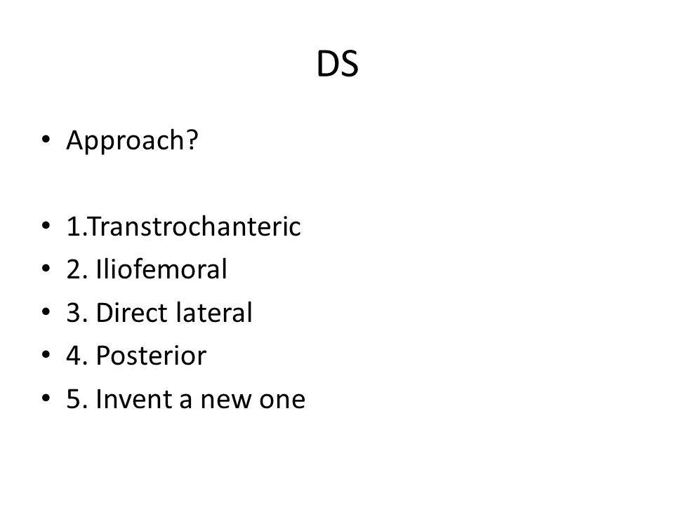 DS Approach 1.Transtrochanteric 2. Iliofemoral 3. Direct lateral