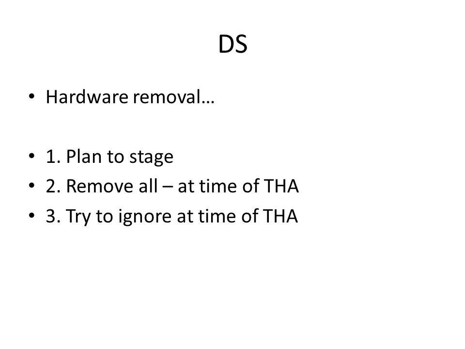 DS Hardware removal… 1. Plan to stage 2. Remove all – at time of THA