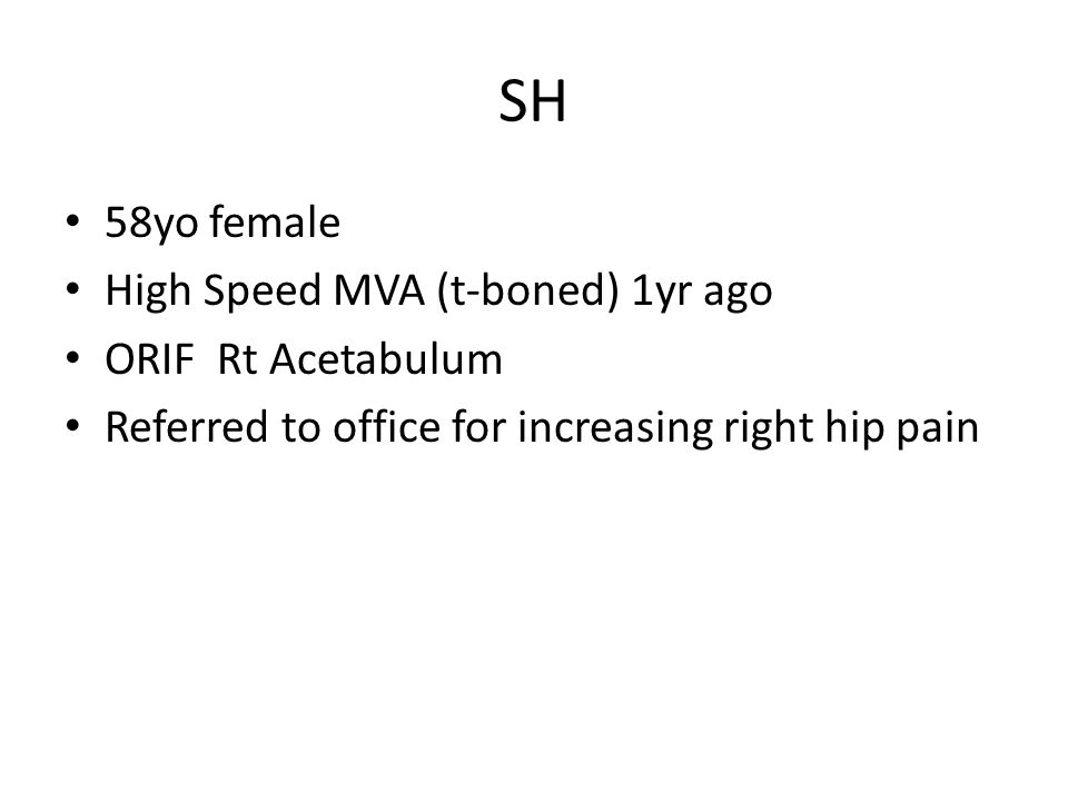 SH 58yo female High Speed MVA (t-boned) 1yr ago ORIF Rt Acetabulum