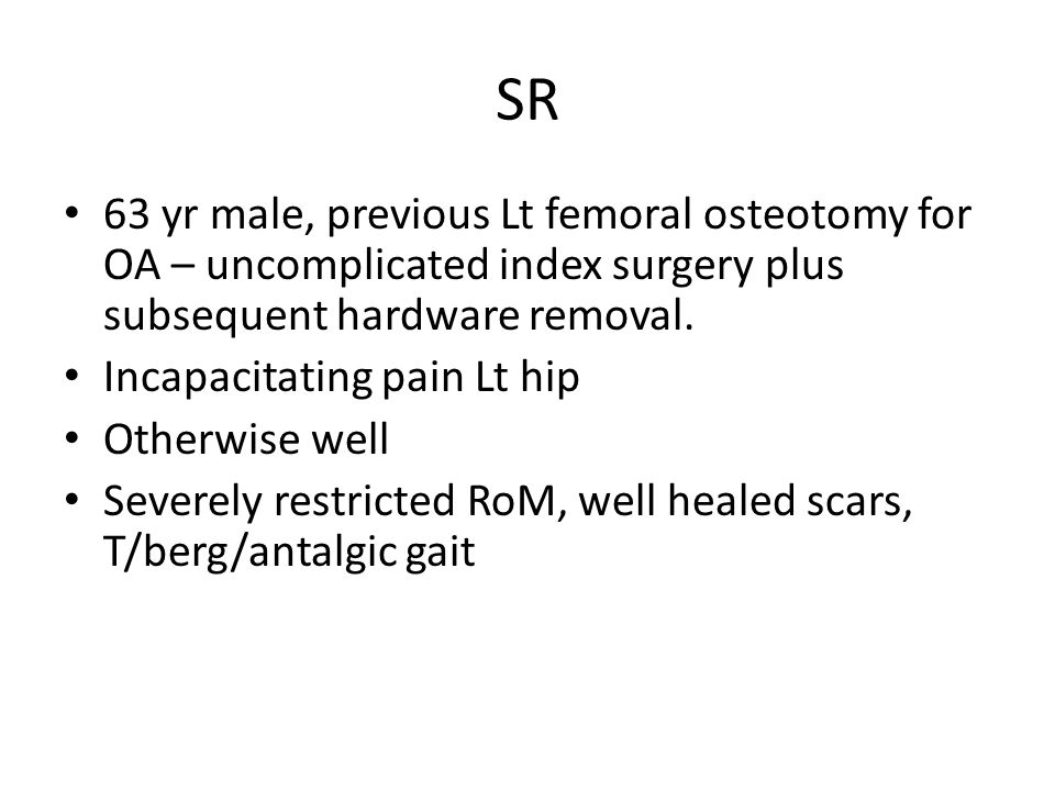 SR 63 yr male, previous Lt femoral osteotomy for OA – uncomplicated index surgery plus subsequent hardware removal.