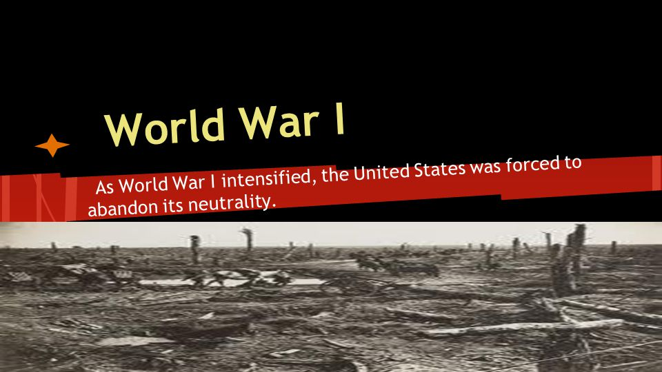 World War I As World War I intensified, the United States was forced to abandon its neutrality.