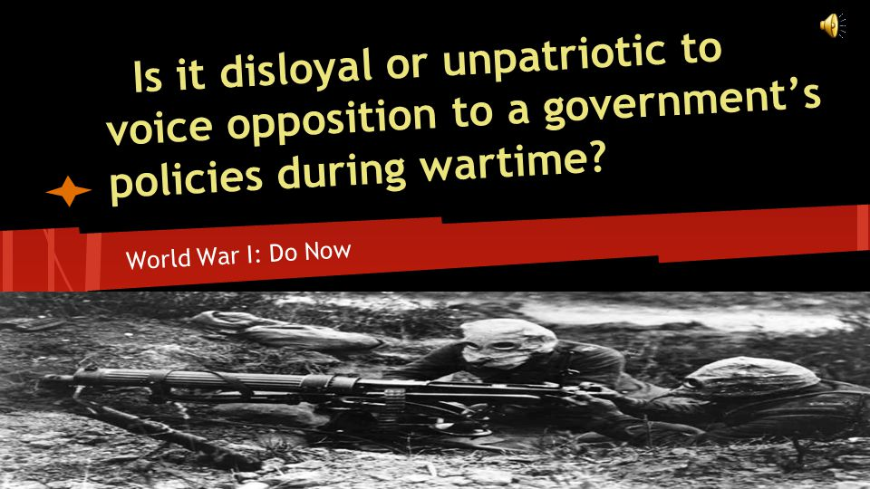Is it disloyal or unpatriotic to voice opposition to a government's policies during wartime