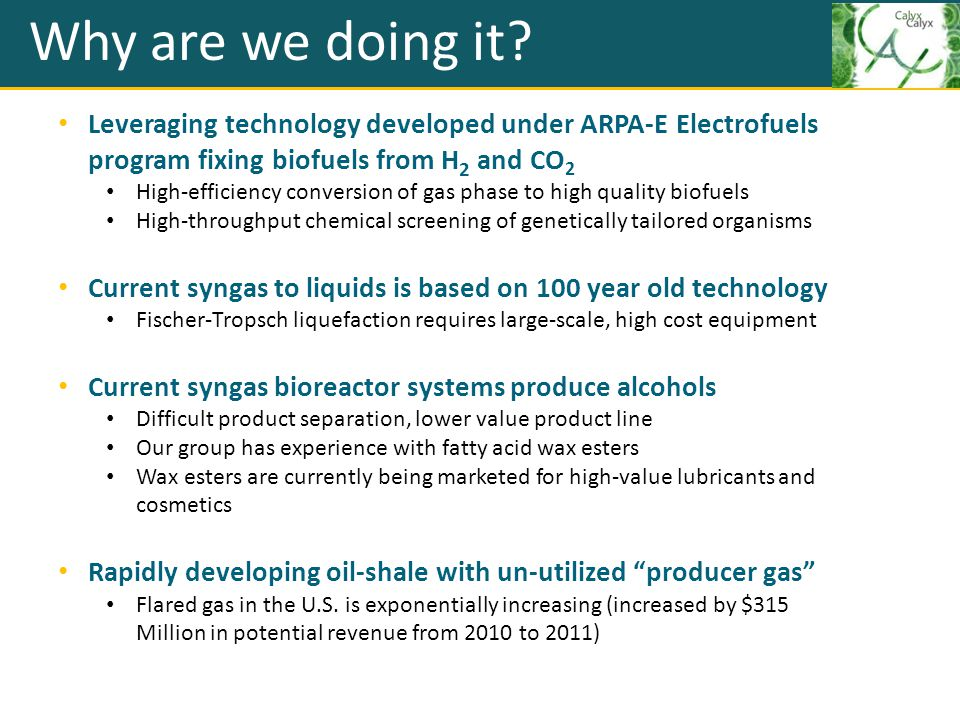 Why are we doing it Leveraging technology developed under ARPA-E Electrofuels program fixing biofuels from H2 and CO2.