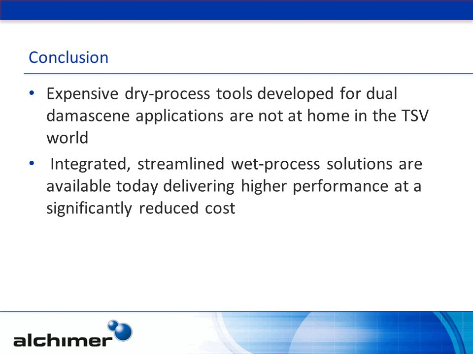 Conclusion Expensive dry-process tools developed for dual damascene applications are not at home in the TSV world.