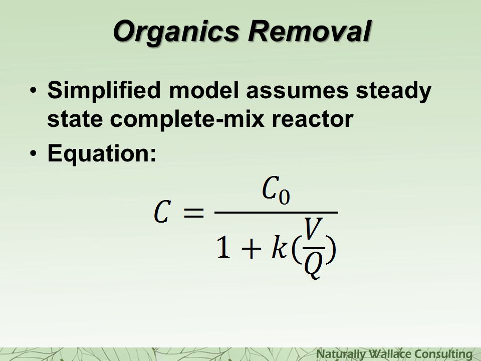 Organics Removal Simplified model assumes steady state complete-mix reactor Equation: