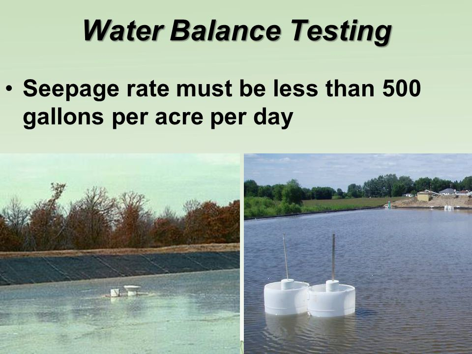 Water Balance Testing Seepage rate must be less than 500 gallons per acre per day