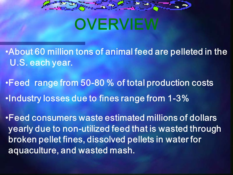 OVERVIEW About 60 million tons of animal feed are pelleted in the U.S. each year. Feed range from 50-80 % of total production costs.