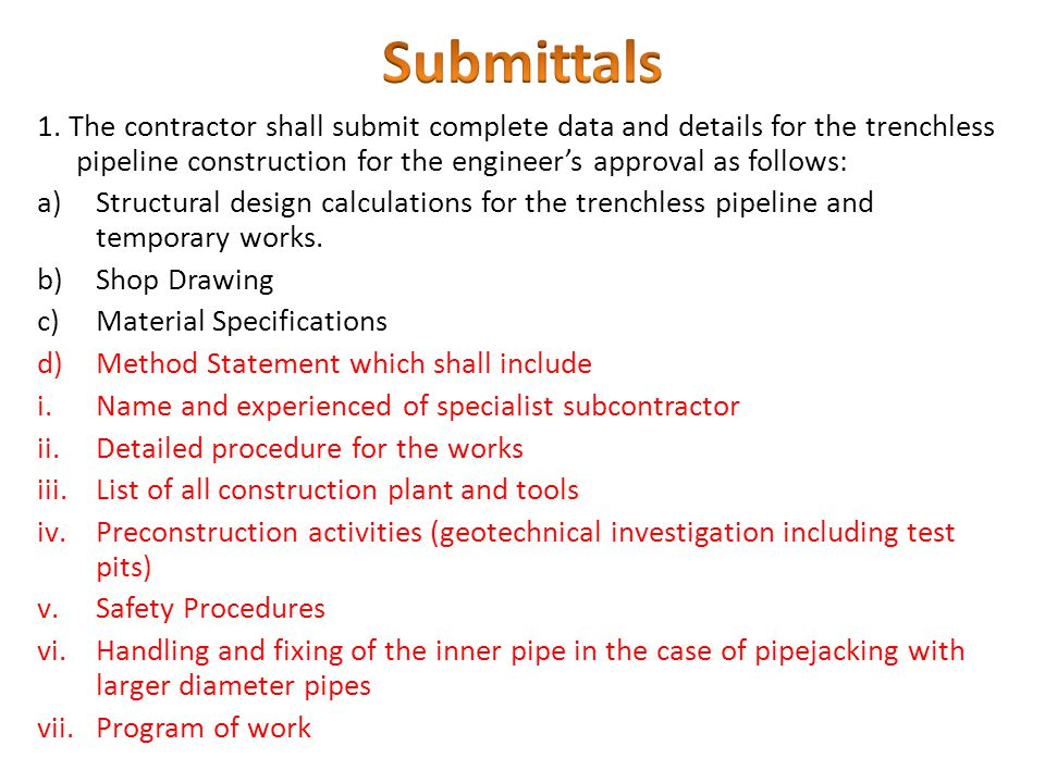 Submittals 1. The contractor shall submit complete data and details for the trenchless pipeline construction for the engineer's approval as follows:
