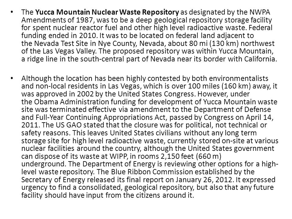 The Yucca Mountain Nuclear Waste Repository as designated by the NWPA Amendments of 1987, was to be a deep geological repository storage facility for spent nuclear reactor fuel and other high level radioactive waste. Federal funding ended in 2010. It was to be located on federal land adjacent to the Nevada Test Site in Nye County, Nevada, about 80 mi (130 km) northwest of the Las Vegas Valley. The proposed repository was within Yucca Mountain, a ridge line in the south-central part of Nevada near its border with California.