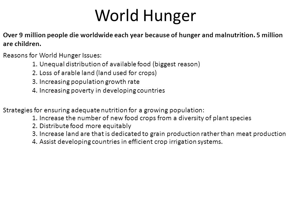 World Hunger Over 9 million people die worldwide each year because of hunger and malnutrition. 5 million are children.