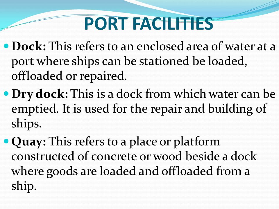 PORT FACILITIES Dock: This refers to an enclosed area of water at a port where ships can be stationed be loaded, offloaded or repaired.