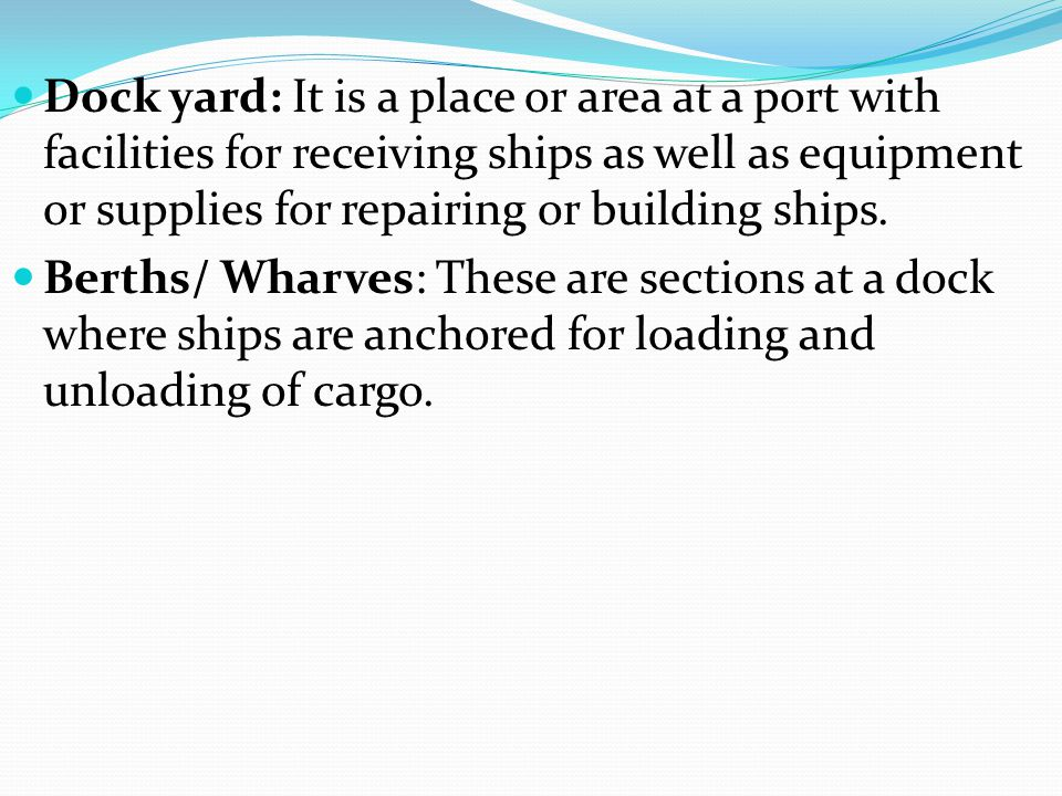 Dock yard: It is a place or area at a port with facilities for receiving ships as well as equipment or supplies for repairing or building ships.