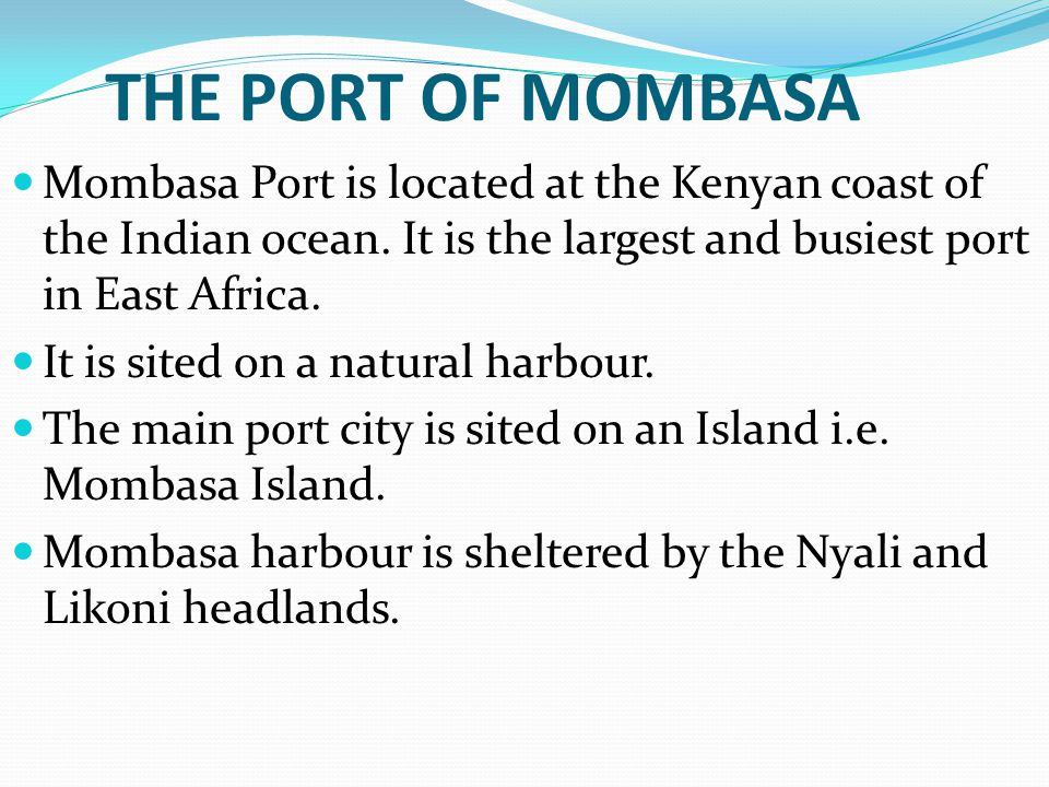 THE PORT OF MOMBASA Mombasa Port is located at the Kenyan coast of the Indian ocean. It is the largest and busiest port in East Africa.