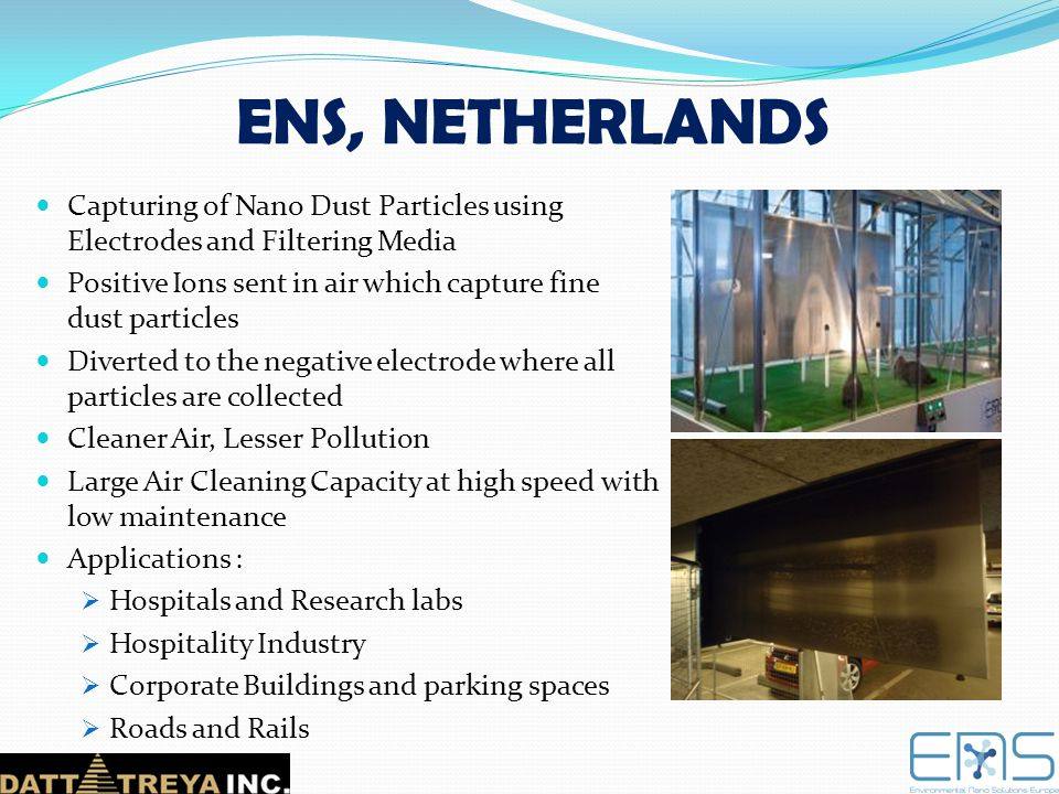 ENS, NETHERLANDS Capturing of Nano Dust Particles using Electrodes and Filtering Media. Positive Ions sent in air which capture fine dust particles.
