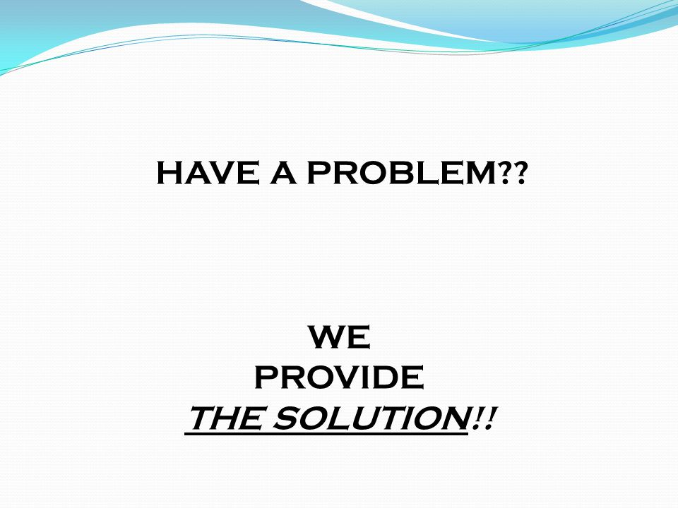 HAVE A PROBLEM WE PROVIDE THE SOLUTION!!