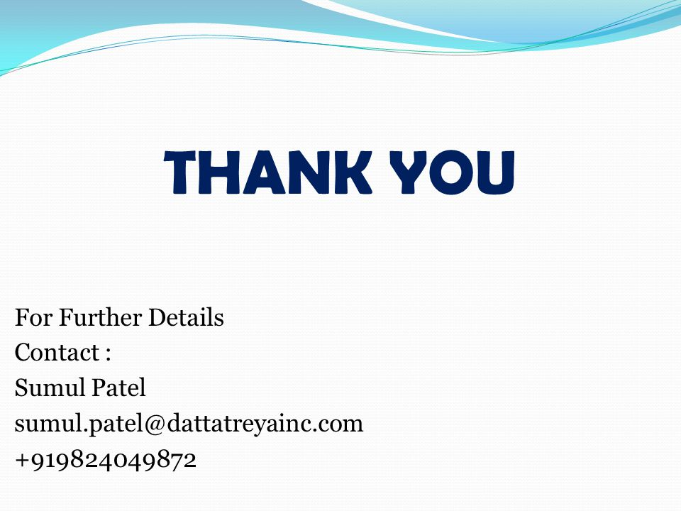 THANK YOU For Further Details Contact : Sumul Patel sumul.patel@dattatreyainc.com +919824049872
