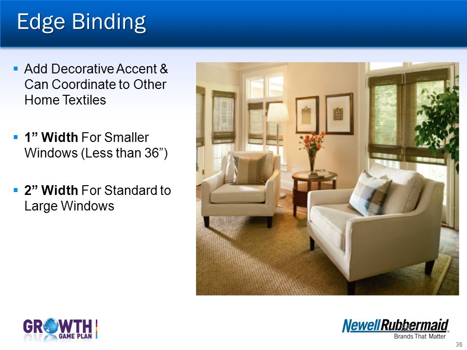 Edge Binding Add Decorative Accent & Can Coordinate to Other Home Textiles. 1 Width For Smaller Windows (Less than 36 )