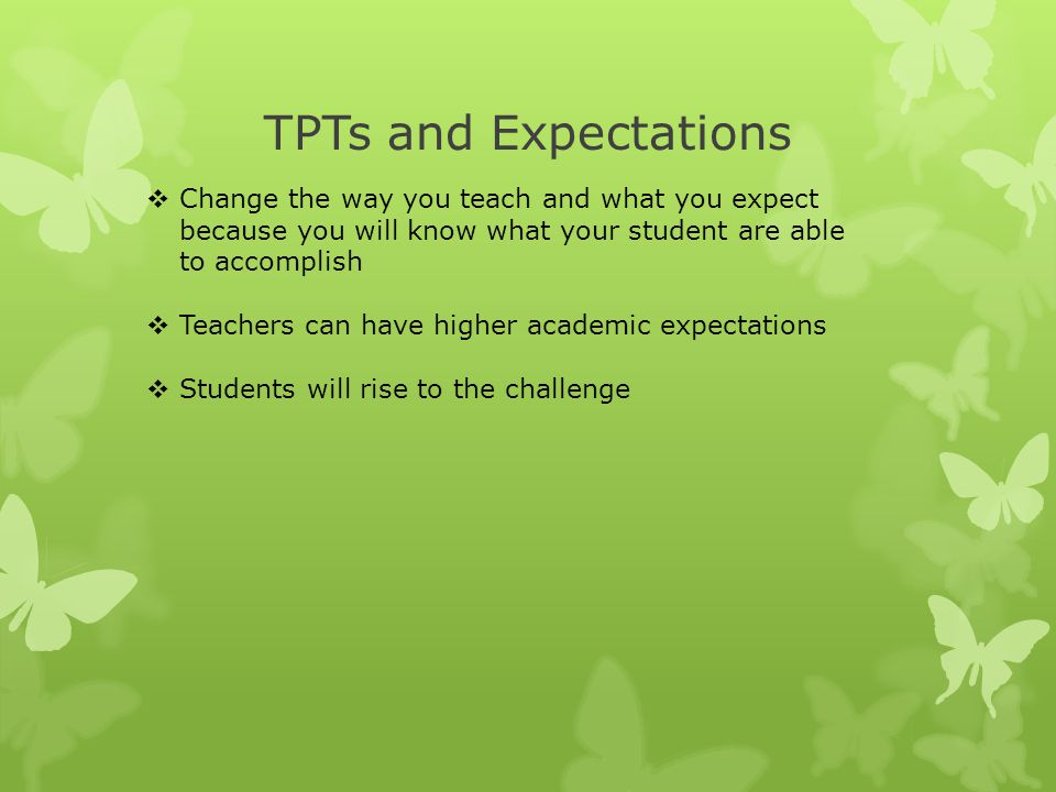 TPTs and Expectations Change the way you teach and what you expect because you will know what your student are able to accomplish.